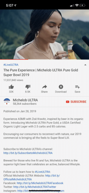 Beer, Facebook, and Instagram: 5:07  #LiveULTRA  The Pure Experience | Michelob ULTRA Pure Gold  Super Bowl 2019  17,037,840 views  Share  32K  Download  8.5K  Save  Michelob ULTRA  SUBSCRIBE  ULTRA  58,364 subscribers  Published on Jan 28, 2019  Experience ASMR with Zoë Kravitz, inspired by beer in its organic  form. Introducing Michelob ULTRA Pure Gold, a USDA Certified  Organic Light Lager with 2.5 carbs and 85 calories  Encouraging  commercial is bringing all the feels to Super Bowl LIII  our consumers to reconnect with nature, our 2019  Subscribe to Michelob ULTRA's channel:  http://bit.ly/SubscribetoMichelobULTRA  Brewed for those who live fit and fun, Michelob ULTRA is the  superior light beer that celebrates an active, balanced lifestyle.  Follow us to learn how to #LiveULTRA:  Official Michelob ULTRA Website: http://bit.ly/  OfficialMichelobULTRA  Facebook: http://bit.ly/MichelobULTRAFacebook  Twitter: http://bit.ly/MichelobULTRATwitter  Instagram: http://bit  am Oh yeah ASMR is hip!
