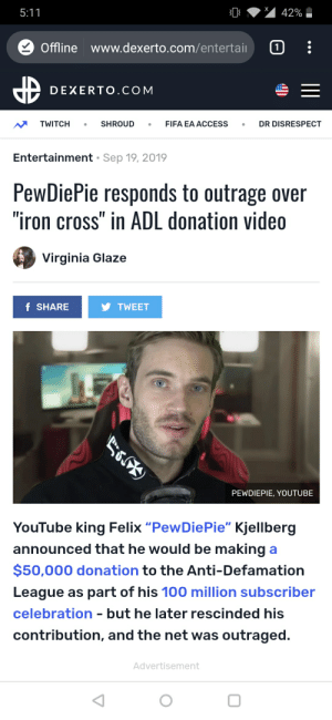 """Are they serious?: 5:11  42%  Offline www.dexerto.com/entertai  1  DEXERTO.COM  TWITCH  SHROUD  FIFA EA ACCESS  DR DISRESPECT  Entertainment Sep 19, 2019  PewDiePie responds to outrage over  """"iron cross"""" in ADL donation video  Virginia Glaze  f SHARE  TWEET  PEWDIEPIE, YOUTUBE  YouTube king Felix """"PewDiePie"""" Kjellberg  announced that he would be making a  $50,000 donation to the Anti-Defamation  League as part of his 100 million subscriber  celebration - but he later rescinded his  contribution, and the net was outraged  Advertisement Are they serious?"""