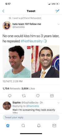 Blackpeopletwitter, Internet, and Love: 5:17  LTE  Tweet  t, I want a girlfriend Retweeted  hate team 10? follow me  @hamiidilo  No one would kiss him so 3 years later,  he repealed #NetNeutrality),  TIL  12/14/17, 2:28 PM  1,754 Retweets 3,604 Likes  Sophie @SophieBecke 2h  Replying to @hamiidilo  Wait I'm screaming they look exactly  Tweet your reply <p>Got to love the internet (via /r/BlackPeopleTwitter)</p>