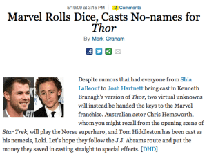 taranoire: celticpyro:  devildoll:  ziskeit:  May 19th, 2009: Our apologies to the families of Chris Hemsworth and Tom Hiddleston, we're sure they're very proud of you.  Oh yeah! Whatever happened to these guys? Anyone know?  This is freaking inspiring.  can you fucking imagine shia labeouf as loki  : 5/19/09 at 3:15 PM  2 Comments  Marvel Rolls Dice, Casts No-names for  Thor  By Mark Graham  Despite rumors that had everyone from  LaBeouf to Josh Hartnett being cast in Kenneth  Branagh's version of Thor, two virtual unknowns  will instead be handed the keys to the Marvel  franchise. Australian actor Chris Hemsworth,  whom you might recall from the opening scene of  Shia  Star Trek, will play the Norse superhero, and Tom Hiddleston has been cast as  his nemesis, Loki. Let's hope they follow the J.J. Abrams route and put the  money they saved in casting straight to special effects. [DHD] taranoire: celticpyro:  devildoll:  ziskeit:  May 19th, 2009: Our apologies to the families of Chris Hemsworth and Tom Hiddleston, we're sure they're very proud of you.  Oh yeah! Whatever happened to these guys? Anyone know?  This is freaking inspiring.  can you fucking imagine shia labeouf as loki