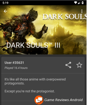 Dark Souls 3: 5:19  DARK SOULS  ARK SOULSMII  User #35631  Played 16.4 hours  It's like all those anime with overpowered  protagonists.  Except you're not the protagonist.  Game Reviews Android Dark Souls 3
