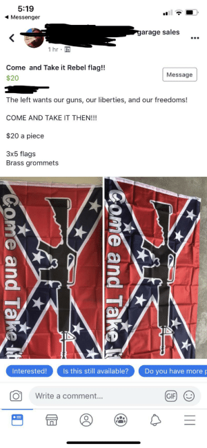Posted to a local Garage Sale site. Not surprised, but a little frightened.: 5:19  Messenger  garage sales  1 hr  Come and Take it Rebel flag!!  Message  $20  The left wants our guns, our liberties, and our freedoms!  COME AND TAKE IT THEN!!!  $20 a piece  3x5 flags  Brass grommets  Interested!  Is this still available?  Do you have more p  GIF  Write a comment...     Come and Take  Come and Take It Posted to a local Garage Sale site. Not surprised, but a little frightened.