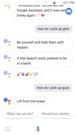 Advice, Dating, and Girls: 5:21 PM  Google Assistant, and it was nev  lonely again  how do I pick up girls  Be yourself and treat them with  respect  If that doesn't work, pretend to be  in a band  how do I pick up guys  Lift from the knees  What can you do?  Attractions nearbv Googles dating advice