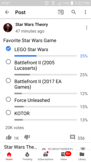 Lego, Love, and Star Wars: 5:22 PM  AT&T  100%  Post  Star Wars Theory  47 minutes ago  Favorite Star Wars Game  LEGO Star Wars  35%  OBattlefront II (2005  Lucasarts)  25%  Battlefront II (2017 EA  Games)  12%  Force Unleashed  15%  OKOTOR  13%  20K votes  1K  556  Star Wars The...  SUBSCRIRED  9+  Trending  Library  Subscriptions  Inbox  Home I love democracy