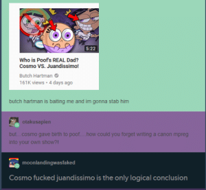 Dad, Yeah, and Canon: 5:22  Who is Poof's REAL Dad?  Cosmo VS. Juandissimo!  161K views 4 days ago  butch hartman is baiting me and im gonna stab him  otakusapien  but...cosmo gave birth to poof....how could you forget writing a canon mpreg  into your own show?!  moonlandingwasfaked  Cosmo fucked juandissimo is the only logical conclusion this is a yeah