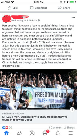 "Being Alone, Facebook, and God: 5:23 AM  l AT&T  A Share  Comment  לן Like  Wednesday at 3:56 PM  Perspective: ""It wasn't a 'gay to straight' thing. It was a 'lost  to saved' thing,"" testifies one ex-homosexual. So true! The  argument that just because you are born homosexual or  born transvestite, you must pursue that sinful lifestyle and  are justified in doing it is both wrong and unbiblical.  Everyone is born in sin (Psalm 51:5) and is a sinner (Romans  3:23), but this does not justify sinful behavior. Instead, it  should drive us to Jesus, who alone can save us by paying  for our sins on the cross and declare us righteous in Him  before a holy God (Romans 3:24-26). Perfect deliverance  from all sin will not come until heaven, but we can trust in  Christ to help us through the struggle here and now  (Hebrews 2:18).  CHGED  GED  MEAR THE SOUNL  FREEDOM MARC  WASHINGTON, D C  IS  FREE  DENT  LIFESITENEWS.COM  Ex-LGBT men, women rally to show freedom they've  found in following Jesus  1 Comment 2 Shares  f FREEDOM I'm gay. My old boss friended me on Facebook and posted this just minutes after I accepted the request."