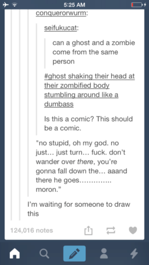 """Still a better love story than twilight.omg-humor.tumblr.com: 5:25 AM  conquerorwurm:  seifukucat:  can a ghost and a zombie  come from the same  person  #ghost shaking their head at  their zombified body  stumbling around like a  dumbass  Is this a comic? This should  be a comic.  """"no stupid, oh my god. no  just... just turn... fuck. don't  wander over there, you're  gonna fall down the... aaand  there he goes....  moron.""""  I'm waiting for someone to draw  this  124,016 notes Still a better love story than twilight.omg-humor.tumblr.com"""