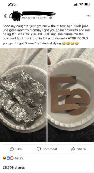 Innocent April Fools prank: 5:25  Monday at 1:56 PM  Sooo my daughter just got me w the cutest April fools joke.  She goes mommy mommy I got you some brownies and me  being fat I was like YOU DIDDDD and she hands me the  bowl and I pull back the tin foil and she yells APRIL FOOLS  you get it I got Brown E's I started dying  u Like  Comment Share  44.7K  28,509 shares Innocent April Fools prank