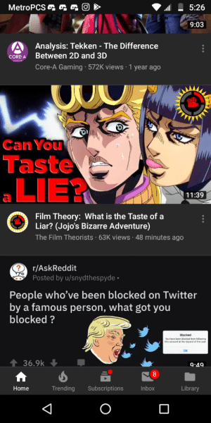Twitter, JoJo's Bizarre Adventure, and Blacked: 5:26  9:03  Analysis: Tekken - The Difference  Between 2D and 3D  Core-A Gaming 572K views 1 year ago  OREA  Can You  Taste  LIE?  11:39  Film Theory: What is the Taste of a  Liar? (Jojo's Bizarre Adventure)  The Film Theorists 63K views 48 minutes ago  r/AskReddit  Posted by u/snydthespyde  People who've been blocked on Twitter  by a famous person, what got you  blocked?  Blocked  You have been blacked from falowing  this account at the request of the user  OK  136.9k  9-40  Home  Library  Trending Subscriptions  Inbox And so it begins
