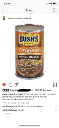 Baked, Gang, and Best: 5:28  Photo  mostcommentsbeans  SINCE 1908  BUSH'S  BEST  Original  SEASONED WITH BACON & BROWN SUGAR  BAKED BEANS  2802 0LB 120 7949  Liked band 388,833 others  mostcommentsbeans Can we beat current comment  leader @xxxtentacion and get over 5 million  comments with a can of beans?  View all 12,987 comments  shitheadsteve Thinkin bout those beans  shitheadsteve Beans  3 DAYS AGO
