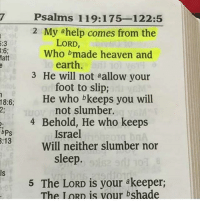 "Heaven, Jesus, and Love: 5:3  3:6  Matt  18:6  bPS  3:13  Psalms 119:175-122 5  2 My help comes from the  LORD  Who made heaven and  earth.  3 He will not aallow your  foot to slip;  He who bkeeps you will  not slumber.  4 Behold, He who keeps  Israel  Will neither slumber nor  sleep.  5 The LORD is your akeeper;  The IORD is vour bshade Buenas noches amigos.. ""MI AYUDA PROVIENE DEL SEÑOR, QUIEN HIZO LOS CIELOS Y LA TIERRA""- (Salmos 119:2)-*- Good night everyone... london pray prayerpetitions prayerrequest prayforlondon jesus bible peace love prayer Godsword pray jesuschrist stevescalise likesforlikes follow4follow instalikes bible prayfortrump bibleverse bibleverses biblejournaling goodnight goodmorningpost bibleverseoftheday"
