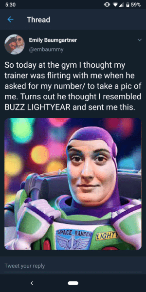 Gym, Space, and Today: 5:30  59%  Thread  Emily Baumgartner  @embaummy  So today at the gym I thought my  trainer was flirting with me when he  asked for my number/ to take a pic of  me. Turns out he thought I resembled  BUZZ LIGHTYEAR and sent me this.  SPACE RANGE IGH  Tweet your reply Uncanny Valley
