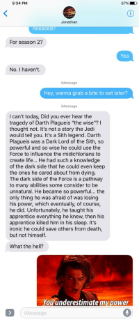 "Friends, Ironic, and Jedi: 5:34 PM  6790  Jonathan  eleased?  For season 2?  Yea  No. I haven't.  iMessage  Hey, wanna grab a bite to eat later?  Message  I can't today, Did you ever hear the  tragedy of Darth Plagueis ""the wise""?l  thought not. It's not a story the Jedi  would tell you. It's a Sith legend. Darth  Plagueis was a Dark Lord of the Sith, so  powerful and so wise he could use the  Force to influence the midichlorians to  create life... He had such a knowledge  of the dark side that he could even keep  the ones he cared about from dying  The dark side of the Force is a pathway  to many abilities some consider to be  unnatural. He became so powerful... the  only thing he was afraid of was losing  his power, which eventually, of course,  he did. Unfortunately, he taught his  apprentice everything he knew, then his  apprentice killed him in his sleep. It's  ironic he could save others from death,  but not himself  What the hell?  You underestimate my power  iMessage <p><a href=""http://scifiseries.tumblr.com/post/159582049705/i-changed-the-word-sorry-in-my-friends-phone"" class=""tumblr_blog"">scifiseries</a>:</p>  <blockquote><p>I Changed the Word ""Sorry"" in My Friend's Phone</p></blockquote>"