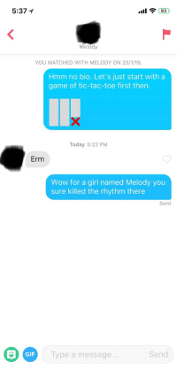 They'd usually play along.: 5:37 1  Melody  YOU MATCHED WITH MELODY ON 25/1/19  Hmm no bio. Let's just start with a  game of tic-tac-toe first then.  Today 5:22 PM  Erm  Wow for a girl named Melody you  sure killed the rhythm there  Sent  GIF  Type a message  Send They'd usually play along.