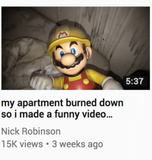 Funny, Tumblr, and Blog: 5:37  my apartment burned down  so i made a funny video...  Nick Robinson  15K views 3 weeks ago shingojira:what the fuck