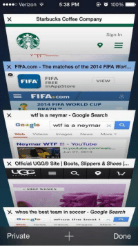 5:38 PM  o 100%  Verizon  Starbucks Coffee Company  Sign In  X FIFA.com The matches of the 2014 FlFA Worl...  FIFA  VIEW  FIFA  FREE  in App Store  FIFA.com  e 2014 FIFA WORLD CUP  wtf is a neymar Google Search  Go glee  wtf is a neymar  x  G!  VNeb  Videos Images News More  Neymnar WTF YouTube  m youtube.com/watc  Jun 27, 2013  X Official UGG® Site I Boots, Slippers & Shoes I...  X whos the best team in soccer Google Search  the best  sta  Private  Done Girls during the World Cup