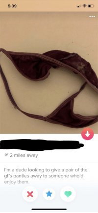 Dude, Looking, and Them: 5:39  2 miles away  I'm a dude looking to give a pair of the  gf's panties away to someone who'd  enjoy them