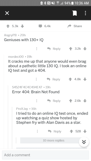 Error 404 brain not found: 5.3k  6.4k  Share  AngryPB 20h  Geniuses with 130+ IQ  Reply3.2k  mordeci00 19h  It cracks me up that anyone would even brag  about a pathetic little 130 IQ. I took an online  Q test and got a 404  Reply  4.8k  54524F4C4C494E47 19h  Error 404: Brain Not Found  Reply ↑ 2.6k  ProXJay 16h  I tried to do an online IQ test once, ended  up watching a quiz show hosted by  Stephen fry with Alan Davis as a star.  Reply528  10 more replies  Add a comment Error 404 brain not found