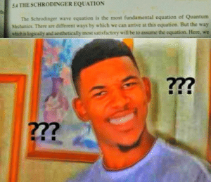 Assume the what??: 5.4 THE SCHRODINGER EQUATION  The Schrodinger wave equation is the most fundamental equation of Quantum  Mechanics. There are different ways by which we can arrive at this equation. But the way  which is logically and aesthetically most satisfactory will be to assume the equation. Here, we  ???  ??? Assume the what??