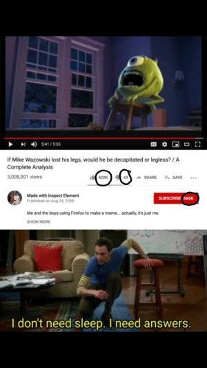 Meme, Wtf, and Yo: 5:41/5:55  C  If Mike Wazowski lost his legs, would he be decapitated or legless?/ A  Complete Analysis  t420K  3,008,001 views  SHARE SAVE  Made with Inspect Element  Published on Aug 24, 2009  SUBSCRIBE 666K  Me and the boys using Firefox to make a meme... actually, it's just me  SHOW MORE  CITV  I don't need sleep. I need answers. Credits to u/CmdrKelvin1753 but yo wtf the holy trinity
