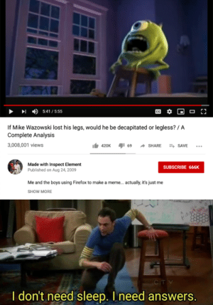 Meme, Lost, and Firefox: 5:41/5:55  If Mike Wazowski lost his legs, would he be decapitated or legless?/ A  Complete Analysis  3,008,001 views  69  SHARE  420K  ESAVE  Made with Inspect Element  Published on Aug 24, 2009  SUBSCRIBE 666K  Me and the boys using Firefox to make a meme... actually, it's just me  SHOW MORE  CIT V  I don't need sleep. I need answers. Top 10 Questions Science Still Can't Answer