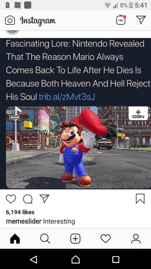 Fun Mario fact!: 5:41  8%  Instagram  Fascinating Lore: Nintendo Revealed  That The Reason Mario Always  Comes Back To Life After He Dies Is  Because Both Heaven And Hell Reject  His Soul trib.al/ZMvt3sJ  DODE  OGN  Diddy mas  6,194 likes  memeslider Interesting  +  V Fun Mario fact!
