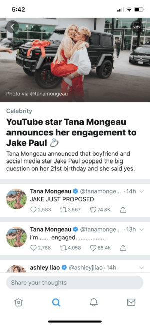 oh my god: 5:42  OOO  Photo via @tanamongeau  Celebrity  YouTube star Tana Mongeau  announces her engagement to  Jake Paul  Tana Mongeau announced that boyfriend and  social media star Jake Paul popped the big  question on her 21st birthday and she said yes.  Tana Mongeau  @tanamonge... 14h  JAKE JUST PROPOSED  2,583  .3,567  74.8K  Tana Mongeau  @tanamonge... 13h  i'm... engaged...  2,786  t.4,058  88.4K  @ashleyjliao 14h  ashley liao  Share your thoughts  Σ oh my god