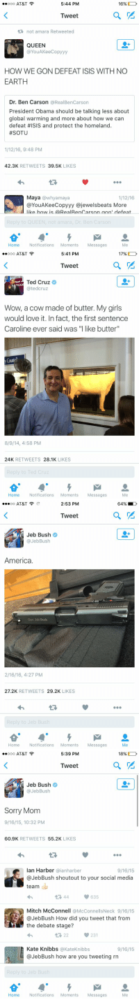 """Presidential election been great for Twitter and bad for America pt 2: 5:44 PM  ooo AT&T  16%  Tweet  not amara Retweeted  QUEEN  @You AKeeCopyyy  HOW WE GON DEFEAT ISIS WITH NO  EARTH  Dr. Ben Carson  @RealBenCarson  President Obama should be talking less about  global warming and more about how we can  defeat #ISIS and protect the homeland.  #SOTU  1/12/16, 9:48 PM  42.3K  RETWEETS  39.5K  LIKES  Maya awhyamaya  1/12/16  @YouAKee Copyyy ajewelsbeats More  NII like how is (a RealRenCarson aon' defeat  UE  Home Notifications  Moments  Messages  Me   5:41 PM  ooo AT&T  17%  Tweet  Ted Cruz  MA  ated cruz  Wow, a cow made of butter. My girls  would love it. In fact, the first sentence  Caroline ever said was """"I like butter""""  y Counc  8/9/14, 4:58 PM  24K  RETWEETS  28.1K  LIKES  Home Notifications  Moments  Messages  Me   2:53 PM  oo AT&T  Tweet  Jeb Bush  @Jeb Bush  America.  Gov. Jeb Bush.  2/16/16, 4:27 PM  27.2K  RETWEETS  29.2K  LIKES  Reply to Jeb Bush  Home Notifications  Moments  Messages  64% LD   5:39 PM  ooo AT&T  18%  Tweet  Jeb Bush  @Jeb Bush  Sorry Mom  9/16/15, 10:32 PM  60.9K  RETWEETS  55.2K  LIKES  Ian Harber  aianharber  9/16/15  JebBush shoutout to your social media  team  635  Mitch McConnell @McConnellsNeck 9/16/15  JebBush How did you tweet that from  the debate stage?  231  Kate Knibbs  @Kate Knibbs  9/16/15  Jeb Bush how are you tweeting rn  Home Notifications  Moments  Messages  Me Presidential election been great for Twitter and bad for America pt 2"""