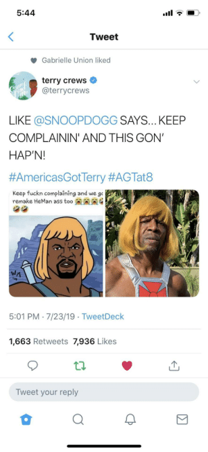 Ass, Gabrielle Union, and Terry Crews: 5:44  Tweet  Gabrielle Union liked  terry crews  @terrycrews  Comeo  Find  LIKE @SNOOPDOGG SAYS... KEEP  COMPLAININ' AND THIS GON'  HAP'N!  #AmericasGotTerry #AGTat8  Keep fuckn complaining and we go  remake HeMan ass too  WA  5:01 PM 7/23/19 TweetDeck  1,663 Retweets 7,936 Likes  Tweet your reply We must defeat Skeletor