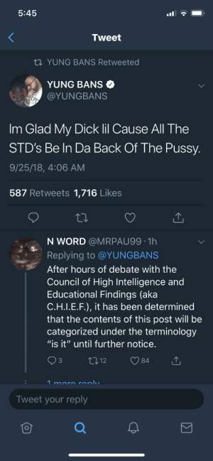 "Dank, Memes, and Pussy: 5:45  Tweet  YUNG BANS Retweeted  YUNG BANS  @YUNGBANS  Im Glad My Dick lil Cause All The  STD's Be In Da Back Of The Pussy  9/25/18, 4:06 AM  587 Retweets 1,716 Likes  N WORD @MRPAU99 1h  Replying to @YUNGBANS  After hours of debate with the  Council of High Intelligence and  Educational Findings (aka  C.H.I.E.F.), it has been determined  that the contents of this post will be  categorized under the terminology  ""is it"" until further notice  84  Tweet your reply  仓 No STD's in the front by BigFactz MORE MEMES"
