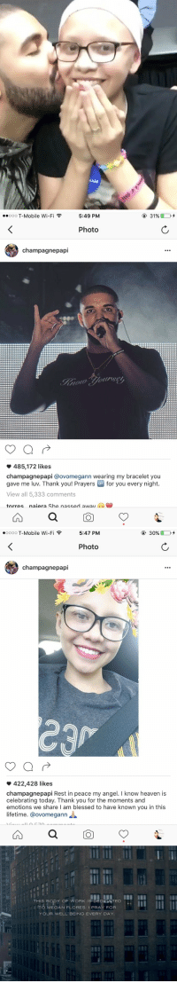 The cancer patient that Drake dedicated VIEWS to, Megan Flores has sadly passed away... R.I.P 💐 💔: 5:49 PM  31%  ooooo T-Mobile Wi-Fi F  Photo  champagne papi  485,172 likes  champagne papi @ovomegann wearing my bracelet you  gave me luv. Thank you! Prayers  UP for you every night  View all 5,333 comments  torres naiera she nassed awav   5:47 PM  30%  ooooo T-Mobile Wi-Fi F  Photo  champagne papi  422,428 likes  champagnepapi Rest in peace my angel. I know heaven is  celebrating today. Thank you for the moments and  emotions we share l am blessed to have known you in this  lifetime. Ca ovomegann   THIS BODY OF WORK IS DEDIOATED  TO MEGAN FLORES I PRAY FOR  YOUR WELL BEING EVERY DAY. The cancer patient that Drake dedicated VIEWS to, Megan Flores has sadly passed away... R.I.P 💐 💔