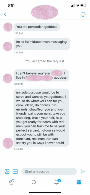 His profile pic was a photo of his micropenis, and his username also had to do with how small his dick was..: 5:51  perfection goddess  You are  1:35 PM  Im so intimidated even  messaging  you  1:44 PM  You accepted the request  I can't believe you're in  live in  goddess  5:43 PM  my sole purpose would be to  serve and worship you goddess. i  would do whatever i can for you,  cook, clean, do chores,  errands, chauffeur you and your  friends, paint your nails, take you  shopping, brush your hair, help  you get ready for dates with real  men, you can train me to be your  perfect servant. i ofcourse would  expect you to still be with  dominant, real men that can  satisfy you in ways i never could  run  5:45 PM  Start a message  GIF His profile pic was a photo of his micropenis, and his username also had to do with how small his dick was..
