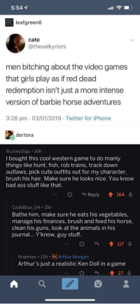 A tweet and a reddit thread walk into a bar and somehow end up on tumblr: 5:54  leafgreen6  cate  @thevalkyriors  men bitching about the video games  that girls play as if red dead  redemption isn't just a more intense  version of barbie horse adventures  3:28 pm 03/01/2019 Twitter for iPhone  dertora  ItsJoeyDigs 16h  I bought this cool western game to do manly  things like hunt, fish, rob trains, track down  outlaws, pick cute outfits out for my character,  brush his hair, Make sure he looks nice. You know  bad ass stuff like that.  Reply 164  CodeBlue 04 15h  Bathe him, make sure he eats his vegetables,  manage his finances, brush and feed his horse,  clean his guns, look at the animals in his  journal.. Y'know, guy stuff  Noamias 13hArthur Morgan  Arthur's just a realistic Ken Doll in a game  27 A tweet and a reddit thread walk into a bar and somehow end up on tumblr