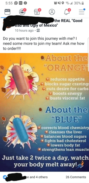 """Bad, Energy, and Journey: 5:55  3  2  the REAL """"Good  y of Mexico'  gl  10 hours ago-  Do you want to join this journey with me?  need some more to join my team! Ask me how  to order!!!!  About the  ORANGE  reduces appetite  xblocks sugar cravings  tcuts desire for carbs  boosts energy  busts visceral fat  About the  """"BLUE  corrects blood chemistry  cleanses the liver  balances blood sugars  * fights bad cholesterol  lowers body fat  strengthens lean muscle  Just take 2 twice a day, watch  your body melt away!  e and 4 others  26 Comments How should I waste their time?"""