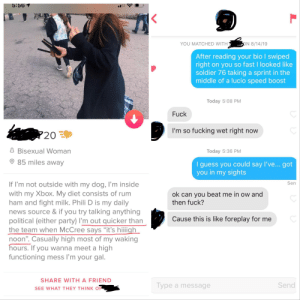 """Gamers rise up: 5:56 1  ON 8/14/19  YOU MATCHED WITH  After reading your bio I swiped  right on you so fast I looked like  soldier 76 taking a sprint in the  middle of a lucio speed boost  Today 5:08 PM  Fuck  I'm so fucking wet right now  20 E  8 Bisexual Woman  Today 5:36 PM  85 miles away  I guess you cou ld say I've... got  you in my sights  Sen  If I'm not outside with my dog, I'm inside  with my Xbox. My diet consists of rum  ham and fight milk. Phili D is my daily  news source & if you try talking anything  political (either party) I'm out quicker than  the team when McCree says """"it's hiiiigh  noon"""". Casually high most of my waking  hours. If you wanna meet a high  functioning mess I'm your gal.  ok can you beat me in ow and  then fuck?  Cause this is like foreplay for me  SHARE WITH A FRIEND  Send  Type a message  SEE WHAT THEY THINK OF  L Gamers rise up"""