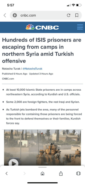 Facepalm, Isis, and Jets: 5:57  cnbc.com  CNBC  MENU  Hundreds of ISIS prisoners are  escaping from camps in  northern Syria amid Turkish  offensive  Natasha Turak | @NatashaTurak  Published 6 Hours Ago Updated 3 Hours Ago  CNBC.com  At least 10,000 Islamic State prisoners are in camps across  northeastern Syria, according to Kurdish and U.S. officials.  Some 2,000 are foreign fighters, the rest Iraqi and Syrian.  As Turkish jets bombard the area, many of the personnel  responsible for containing those prisoners are being forced  to the front to defend themselves or their families, Kurdish  forces say.  CNBC *trump punching air rn*
