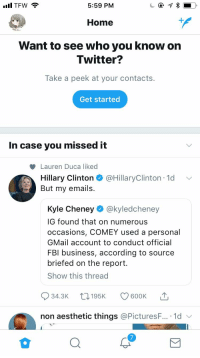Hillary Clinton, Twitter, and Aesthetic: 5:59 PM  Home  1  Want to see who you know on  Twitter?  Take a peek at your contacts.  Get started  In case you missed it  Lauren Duca liked  Hillary Clinton @HillaryClinton 1d  But my emails  Kyle Cheney @kyledcheney  IG found that on numerous  occasions, COMEY used a personal  GMail account to conduct official  FBl business, according to source  briefed on the report.  Show this thread  34.3K t195 600K  non aesthetic things @PicturesF...-1d、  7