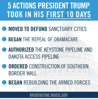 Memes, Obamacare, and 🤖: 5 ACTIONS PRESIDENT TRUMP  TOOK IN HIS FIRST 10 DAYS  O MOVED TO DEFUND SANCTUARY CITIES  BEGAN THE REPEAL  OF OBAMACARE  AUTHORIZED THE KEYSTONE PIPELINE AND  DAKOTA ACCESS PIPELINE  O ORDERED CONSTRUCTION OF SOUTHERN  BORDER WALL  BEGAN REBUILDING THE ARMED FORCES  BRIDENSTINE HOUSE GOV