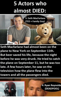 5 Actors who almost died Read the full story here  https://1jux.net/526153/128391: 5 Actors who  almost DIED  5: Seth MacFarlane  (TED Family Guy)  Seth Macfarlane had almost been on the  plane to New York on September 11th.  But beer saved his life, because the night  before he was very drunk. He tried to catch  the plane on September 11, but he was too  late. A few hours later, he saw on the  television how the plane flew into the  towers and all the passengers died.  4: Ryan Reynolds  (DEADPOOL) 5 Actors who almost died Read the full story here  https://1jux.net/526153/128391