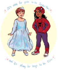 Elsa, Girls, and Spider: 5  be Spidar-Na  to  It'ts okay  foc  s to be Elsa  0o lgbtgivesmehope:  miny-morty:  Let the kids be !  [Image shows two kids with the text, 'It's okay for girls to be Spider-man. And it's okay for boys to be Elsa']