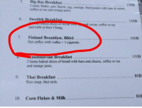 Baked, Beer, and Juice: 5. Big Boy Breakfast  190B  2 toast, butter, jam, bacon, egg, sausage, fried potato with ham & onion,  coffee or tea and orange juice.  6. Swedish B  ast  150B  d caviar, coffee or tea  and milk or beer Chang.  7. Finland Breakfast, Blero..............  100B  Hot coffee with vodka 1 cigarette.  150B  andina Vian  Breakfast  2 home baked slices of bread with ham and cheese, coffee or tea  and orange juice.  80B  9. Thai Breakfast  Rice soup, thai style.  80E  10. Corn Flakes & Milk Suomi :DDDD