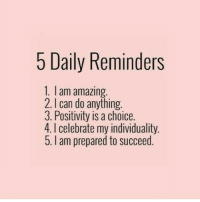 Amazing, Can, and Daily: 5 Daily Reminders  1. I am amazing  2. I can do anything.  3. Positivity is a choice.  4.I celebrate my individuality.  5. I am prepared to succeed.