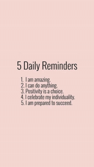 reminders: 5 Daily Reminders  1. I am amazing.  2. I can do anything.  3. Positivity is a choice.  4.I celebrate my individuality.  5.I am prepared to succeed