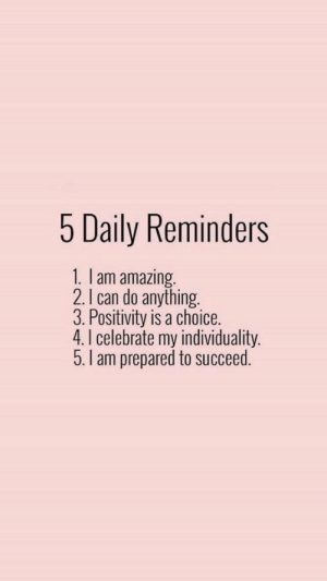 positivity: 5 Daily Reminders  1. lam amazing.  2.I can do anything.  3. Positivity is a choice.  4. I celebrate my individuality.  5.I am prepared to succeed.