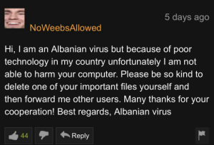 Best, Computer, and Technology: 5 days ago  NoWeebsAllowed  Hi, I am an Albanian virus but because of poor  technology in my country unfortunately I am not  able to harm your computer. Please be so kind to  delete one of your important files yourself and  then forward me other users. Many thanks for your  cooperation! Best regards, Albanian virus  Reply  44 Albanian virus