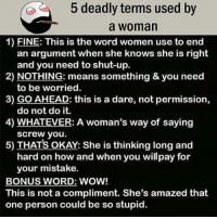 Be Like, Meme, and Memes: 5 deadly terms used by  a woman  1) FINE: This is the word women use to end  an argument when she knows she is right  2) NOTHING: means something & you need  3) GO AHEAD: this is a dare, not permission,  4) WHATEVER: A woman's way of saying  5) THATS OKAY: She is thinking long and  and you need to shut-up.  to be worried.  do not do it.  screw you.  hard on how and when you willpay for  your mistake.  BONUS WORD: WOW!  This is not a compliment. She's amazed that  one person could be so stupid. Twitter: BLB247 Snapchat : BELIKEBRO.COM belikebro sarcasm meme Follow @be.like.bro