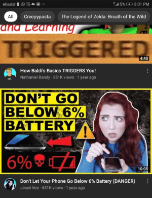 """uh oh i already did: """" 5%  etisalat 0  8:01 PM  All  Creepypasta  The Legend of Zelda: Breath of the Wild  ana Learning  TRIGGERED  4:40  How Baldi's Basics TRIGGERS You!  Nathaniel Bandy · 851K views · 1 year ago  DON'T GO  BELOW 6%  BATTERY  6% ®  10:05  Don't Let Your Phone Go Below 6% Battery (DANGER)  Jessii Vee · 631K views · 1 year ago uh oh i already did"""
