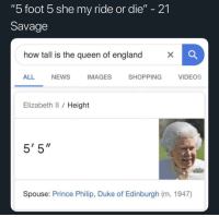 "21: ""5 foot 5 she my ride or die"" - 21  Savage  how tall is the queen of england  ALL  NEWS  IMAGES  SHOPPING  VIDEOs  Elizabeth Il / Height  5' 5""  Spouse: Prince Philip, Duke of Edinburgh (m. 1947)"