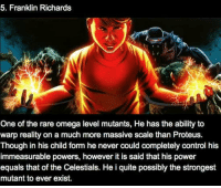 Memes, Control, and Marvel: 5. Franklin Richards  One of the rare omega level mutants, He has the ability to  warp reality on a much more massive scale than Proteus.  Though in his child form he never could completely control his  immeasurable powers, however it is said that his power  equals that of the Celestials. He i quite possibly the strongest  mutant to ever exist. (y) Marvel Universe Rocks My World