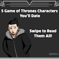 Dating, Game of Thrones, and Memes: 5 Game of Thrones Characters  You'll Date  Swipe to Read  Them All  DORKLY All of these dates end in a startling amount of decapitations.